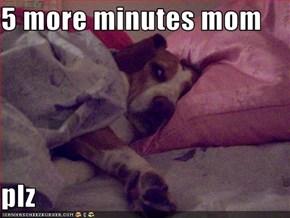 5 more minutes mom  plz