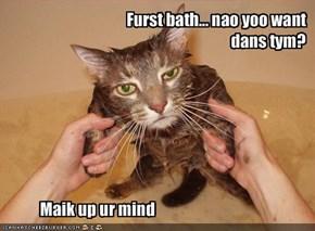 Furst bath... nao yoo want dans tym?
