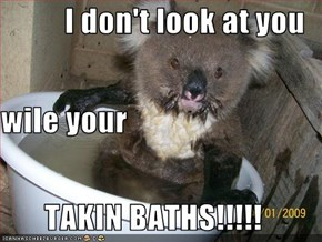 I don't look at you  wile your TAKIN BATHS!!!!!