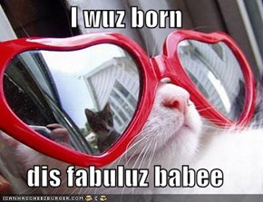 I wuz born  dis fabuluz babee