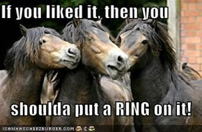 If you liked it, then you  shoulda put a RING on it!