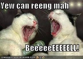 Yew can reeng mah  BeeeeeEEEEELL!