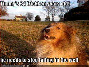 Timmy's 34 frickken years old!   he needs to stop falling in the well