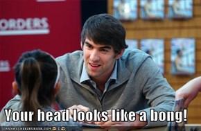 Your head looks like a bong!