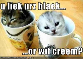 u liek urz black...              ...or wif creem?