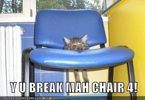 Y U BREAK MAH CHAIR 4!
