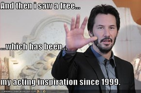 And then i saw a tree... ...which has been... my acting inspiration since 1999.