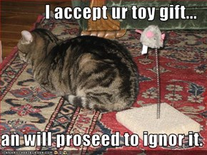 I accept ur toy gift...  an will proseed to ignor it.