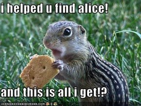 i helped u find alice!  and this is all i get!?