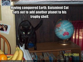 Having conquered Earth, Baismient Cat sets out to add another planet to his trophy shelf.