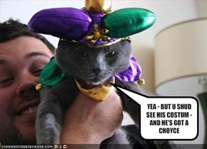 YEA - BUT U SHUD SEE HIS COSTUM - AND HE'S GOT A CHOYCE