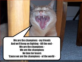 We are the champions - my friends And we'll keep on fighting - till the end - We are the champions - We are the champions No time for losers 'Cause we are the champions - of the world -