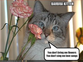 You don't bring me flowersYou don't sing me love songs
