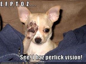 E, F, P, T, O, Z . . .  See! I haz perfick vision!