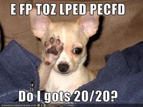 E FP TOZ LPED PECFD  Do I gots 20/20?