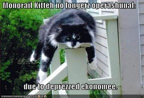 Monorail Kitteh no longerz operashunal:   due to deprezzed ekonomee.