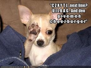 """C Z X Y T J...next line? U I L B A G . And den g-i-v-e-m-e-hc-h-e-e-z-b-u-r-g-e-r"""