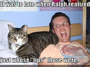 "It was to late when Ralph realized  just whose ""lips"" those were."