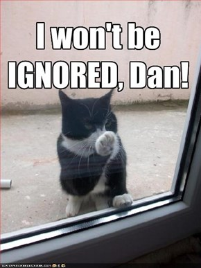 I won't be  IGNORED, Dan!