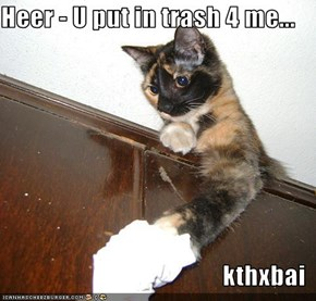 Heer - U put in trash 4 me...  kthxbai
