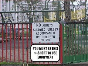 YOU MUST BE THIS <--SHORT TO USE EQUIPMENT