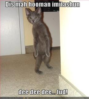 Dis mah hooman imitashun  dee dee dee... fud!