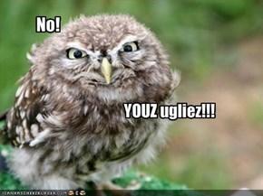 YOUZ ugliez!!!