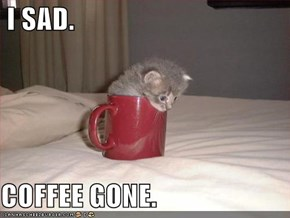 I SAD.  COFFEE GONE.