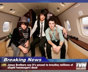 Breaking News - Jonas Brothers say it's uncool to breathe; millions of stupid tweenagers dead