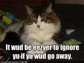It wud be eezyer to ignore yu if yu wud go away.