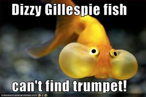 Dizzy Gillespie fish  can't find trumpet!