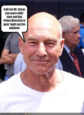 Call me Mr. Clean one more effin' time and the Prime Directive is goin' right out the window!