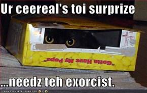 Ur ceereal's toi surprize  ...needz teh exorcist.