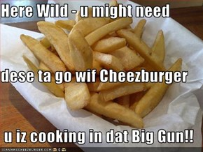 Here Wild - u might need dese ta go wif Cheezburger  u iz cooking in dat Big Gun!!