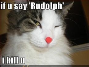 if u say 'Rudolph'   i kill u