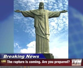 Breaking News - The rapture is coming. Are you prepared?