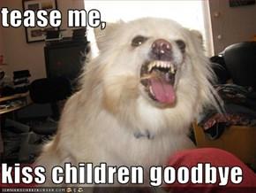 tease me,  kiss children goodbye