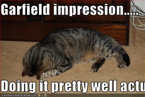 Garfield impression.....  Doing it pretty well actually