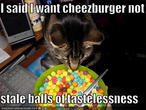 I said I want cheezburger not  stale balls of tastelessness
