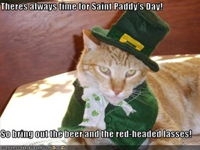 Theres always time for Saint Paddy's Day!  So bring out the beer and the red-headed lasses!