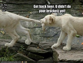 Get back heer, U didn't do your bracketz yet!