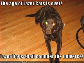 The age of Lazer Cats is over!  Lazer Dogs shall conquer the universe!