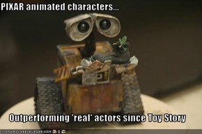 PIXAR animated characters...  Outperforming 'real' actors since Toy Story