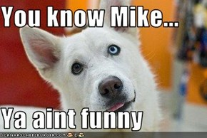 You know Mike...  Ya aint funny