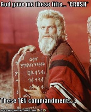 God gave me these fifte... *CRASH*  These TEN commandments....