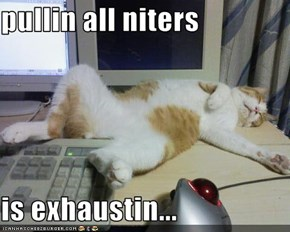 pullin all niters  is exhaustin...