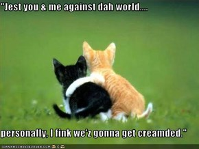 """Jest you & me against dah world....  personally, I fink we'z gonna get creamded."""