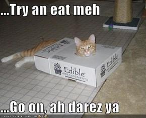 ...Try an eat meh  ...Go on, ah darez ya