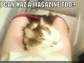 I CAN HAZ A MAGAZINE TOO?