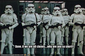 Dave, if we are all clones....why are you so short?